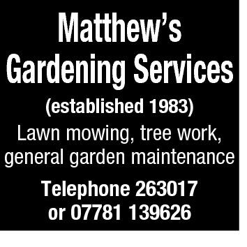 Matthew's Gardening Services (established 1983)  Lawn mowing, tree work, general garden maintenance Telephone 263017 or 07781 139626