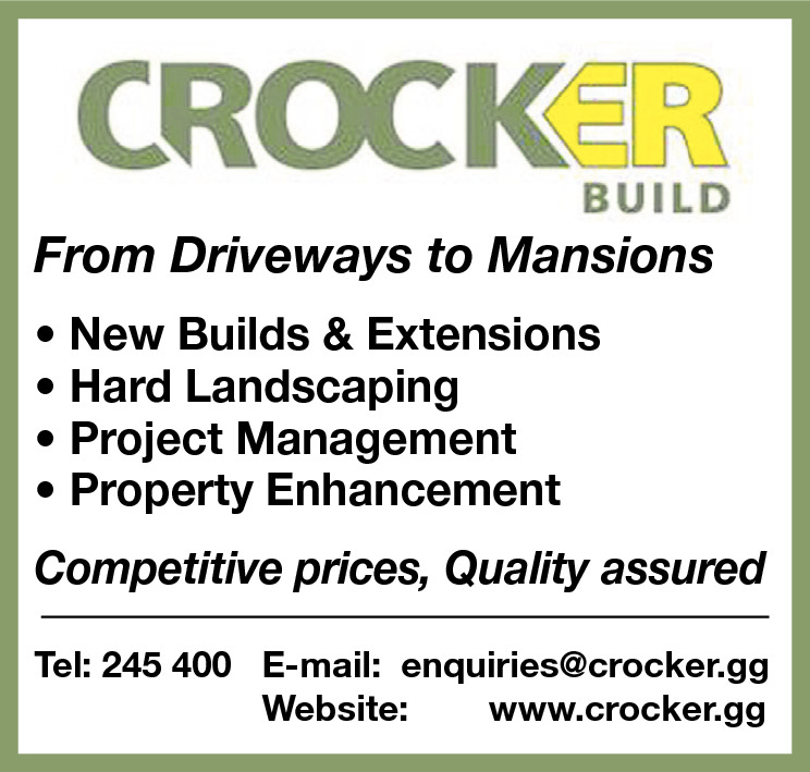 From Driveways to Mansions • New Builds & Extensions • Hard Landscaping • Project Management • Property Enhancement Competitive prices, Quality assured Tel: 245 400 E-mail: enquiries@crocker.gg Website: www.crocker.gg
