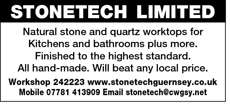 STONETECH LIMITED Natural stone and quartz worktops for Kitchens and bathrooms plus more. Finished to the highest standard. All hand-made. Will beat any local price. Workshop 242223 www.stonetechguernsey.co.uk Mobile 07781 413909 Email stonetech@cwgsy.net