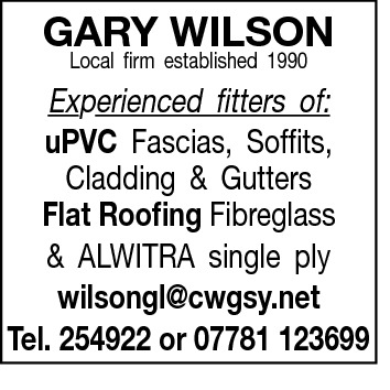 GARY WILSON Local firm established 1990  Experienced fitters of: uPVC Fascias, Soffits, Cladding & Gutters Flat Roofing Fibreglass & ALWITRA single ply wilsongl@cwgsy.net Tel. 254922 or 07781 123699