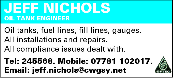 JEFF NICHOLS OIL TANK ENGINEER  Oil tanks, fuel lines, fill lines, gauges. All installations and repairs. All compliance issues dealt with. Tel: 245568. Mobile: 07781 102017. Email: jeff.nichols@cwgsy.net