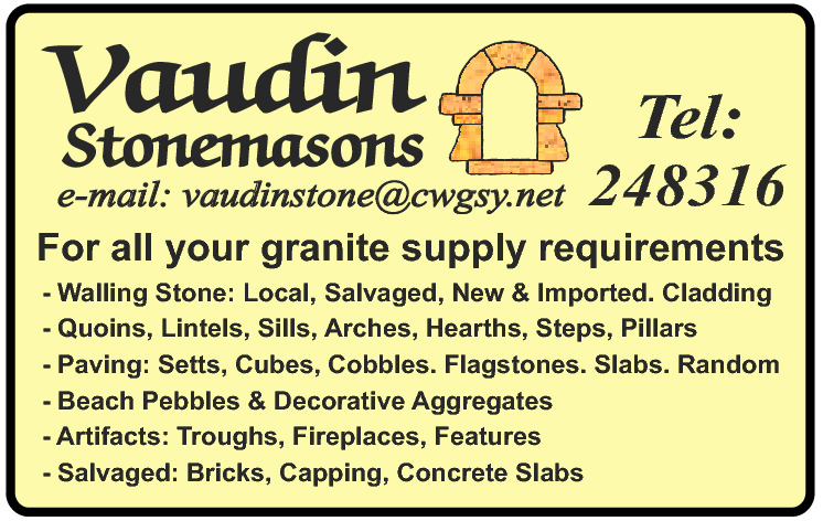 Stonemasons  e-mail: vaudinstone@cwgsy.net  Tel:  248316  For all your granite supply requirements - Walling Stone: Local, Salvaged, New & Imported. Cladding - Quoins, Lintels, Sills, Arches, Hearths, Steps, Pillars - Paving: Setts, Cubes, Cobbles. Flagstones. Slabs. Random - Beach Pebbles & Decorative Aggregates - Artifacts: Troughs, Fireplaces, Features - Salvaged: Bricks, Capping, Concrete Slabs