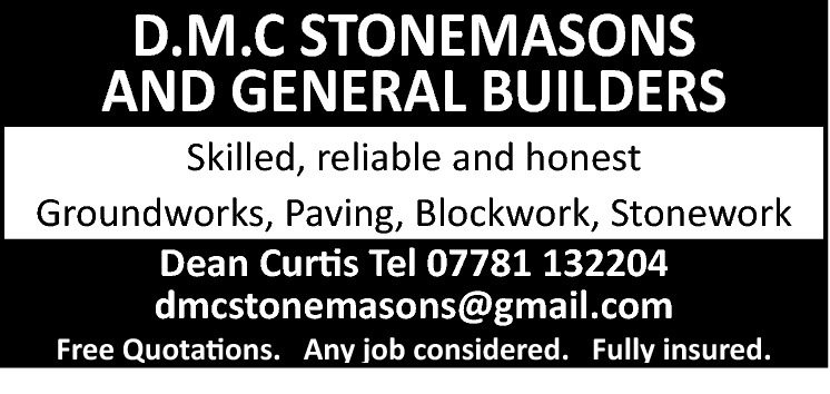 D.M.C STONEMASONS AND GENERAL BUILDERS  Skilled, reliable and honest Groundworks, Paving, Blockwork, Stonework Dean Curtis Tel 07781 132204 dmcstonemasons@gmail.com Free Quotations. Any job considered. Fully insured.
