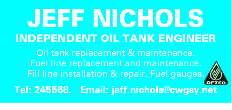 JEFF NICHOLS  INDEPENDENT OIL TANK ENGINEER Oil tank replacement & maintenance. Fuel line replacement and maintenance. Fill line installation & repair. Fuel gauges.  Tel: 245568. Email: jeff.nichols@cwgsy.net