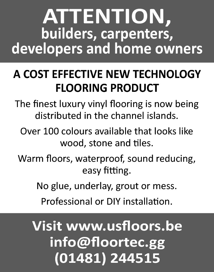 ATTENTION,  builders, carpenters, developers and home owners A COST EFFECTIVE NEW TECHNOLOGY FLOORING PRODUCT The finest luxury vinyl flooring is now being distributed in the channel islands. Over 100 colours available that looks like wood, stone and tiles. Warm floors, waterproof, sound reducing, easy fitting. No glue, underlay, grout or mess. Professional or DIY installation.  Visit www.usfloors.be info@floortec.gg (01481) 244515
