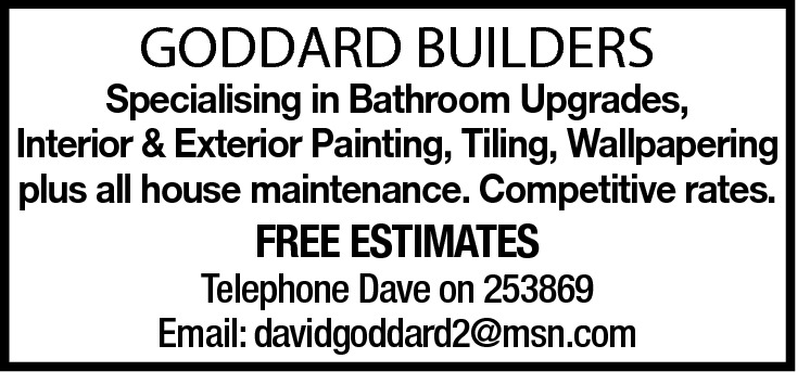GODDARD BUILDERS  Specialising in Bathroom Upgrades, Interior & Exterior Painting, Tiling, Wallpapering plus all house maintenance. Competitive rates.  FREE ESTIMATES  Telephone Dave on 253869 Email: davidgoddard2@msn.com