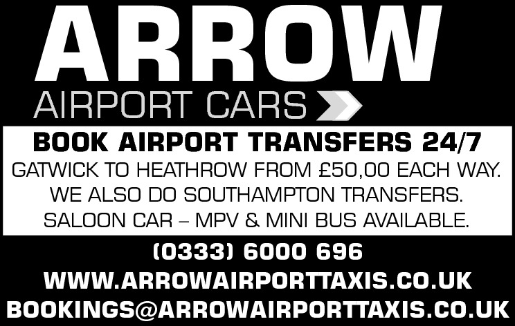 ARROW AIRPORT CARS  BOOK AIRPORT TRANSFERS 24/7  GATWICK TO HEATHROW FROM £50,00 EACH WAY. WE ALSO DO SOUTHAMPTON TRANSFERS. SALOON CAR – MPV & MINI BUS AVAILABLE.  (0333) 6000 696 WWW.ARROWAIRPORTTAXIS.CO.UK BOOKINGS@ARROWAIRPORTTAXIS.CO.UK