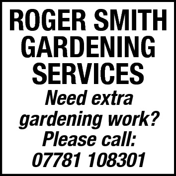 ROGER SMITH GARDENING SERVICES Need extra gardening work? Please call: 07781 108301