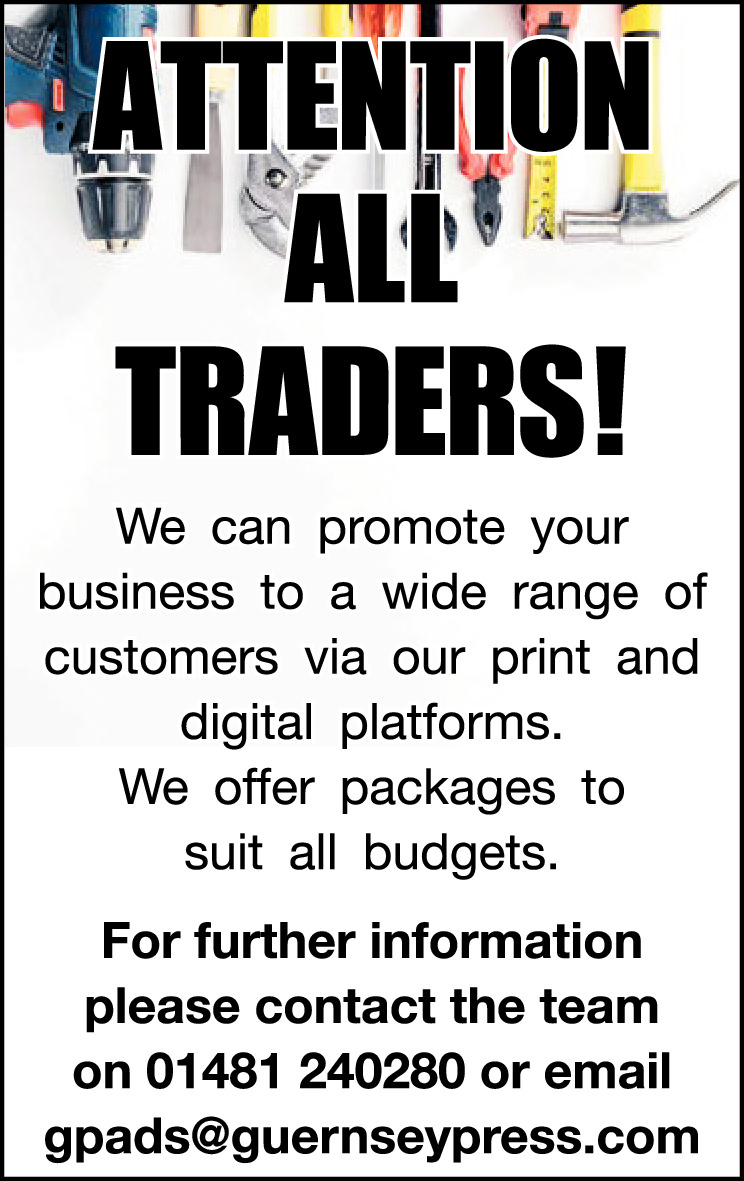 ATTENTION ALL TRADERS!  We can promote your business to a wide range of customers via our print and digital platforms. We offer packages to suit all budgets. For further information please contact Claire on 01481 240295 or email csmith@guernseypress.com